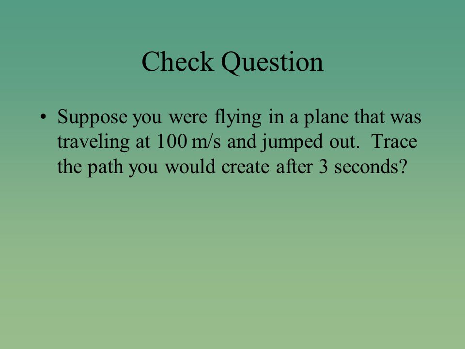 Check Question Suppose you were flying in a plane that was traveling at 100 m/s and jumped out.