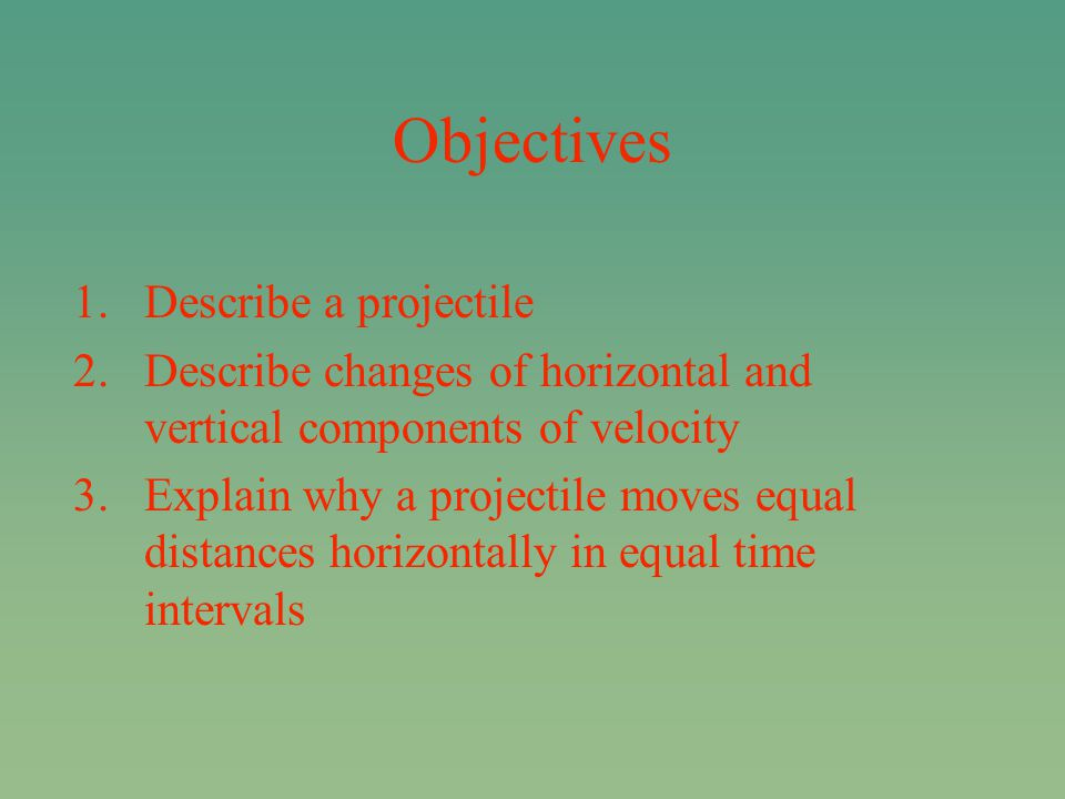 Objectives 1.Describe a projectile 2.Describe changes of horizontal and vertical components of velocity 3.Explain why a projectile moves equal distances horizontally in equal time intervals