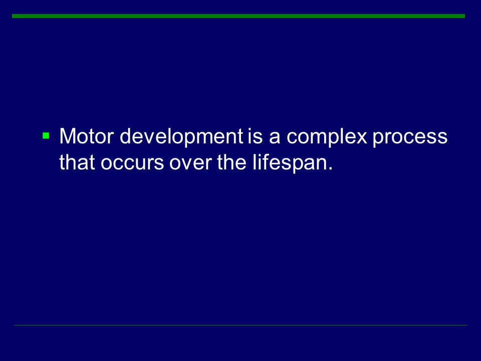 Motor development is a complex process that occurs over the lifespan.