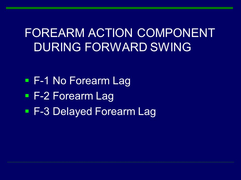 FOREARM ACTION COMPONENT DURING FORWARD SWING  F-1 No Forearm Lag  F-2 Forearm Lag  F-3 Delayed Forearm Lag