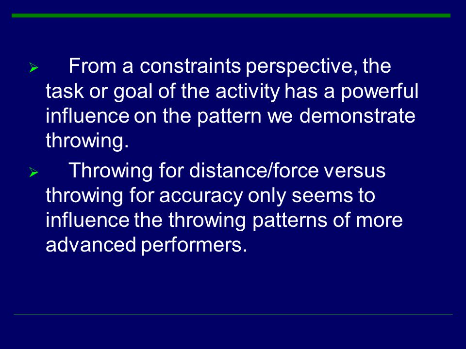  From a constraints perspective, the task or goal of the activity has a powerful influence on the pattern we demonstrate throwing.  Throwing for dis