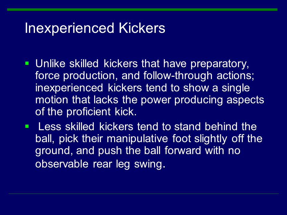 Inexperienced Kickers  Unlike skilled kickers that have preparatory, force production, and follow-through actions; inexperienced kickers tend to show
