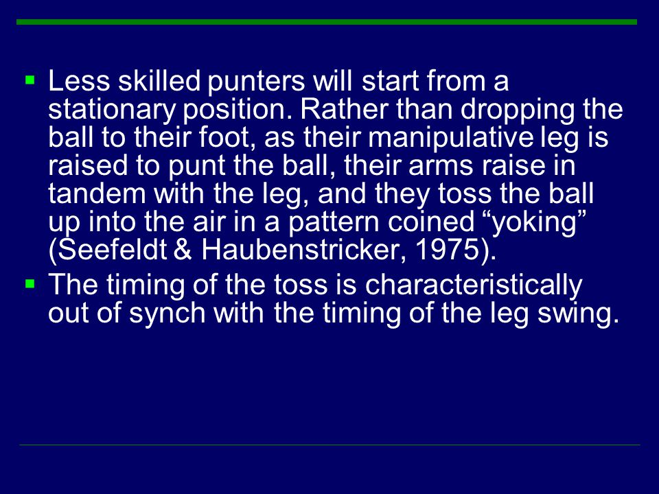 Less skilled punters will start from a stationary position. Rather than dropping the ball to their foot, as their manipulative leg is raised to punt