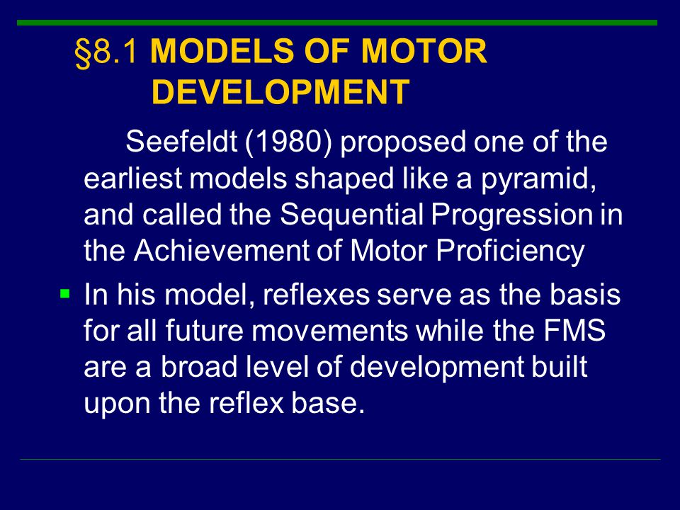 §8.1 MODELS OF MOTOR DEVELOPMENT Seefeldt (1980) proposed one of the earliest models shaped like a pyramid, and called the Sequential Progression in t