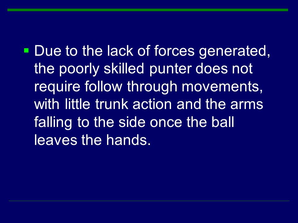  Due to the lack of forces generated, the poorly skilled punter does not require follow through movements, with little trunk action and the arms fall