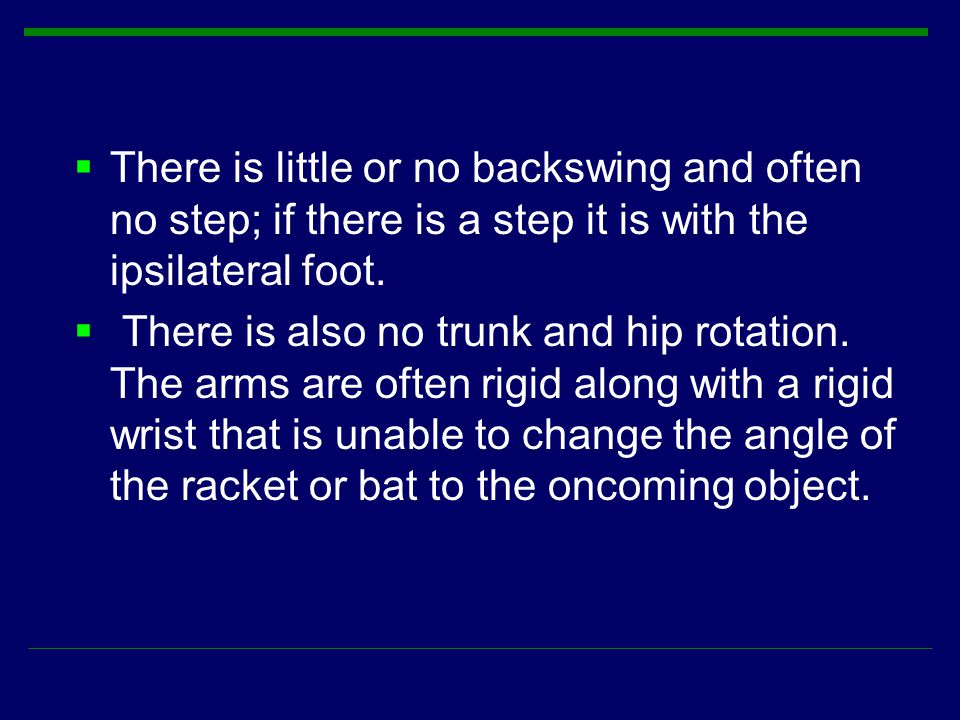  There is little or no backswing and often no step; if there is a step it is with the ipsilateral foot.  There is also no trunk and hip rotation. Th