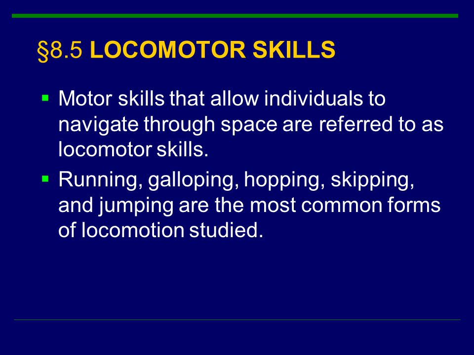 §8.5 LOCOMOTOR SKILLS  Motor skills that allow individuals to navigate through space are referred to as locomotor skills.  Running, galloping, hoppi