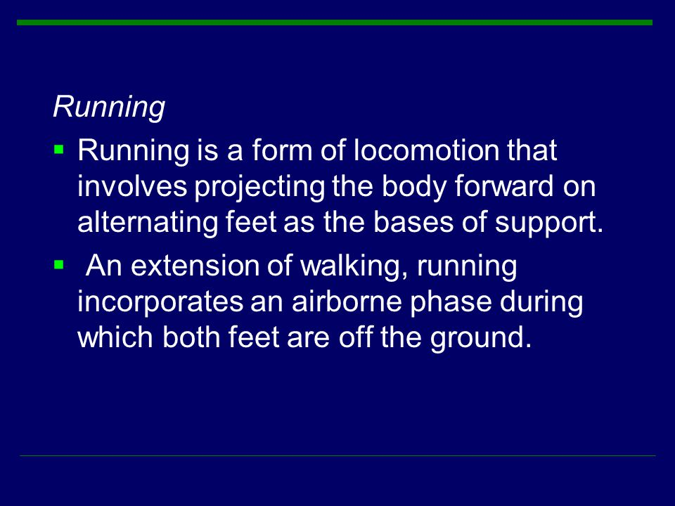 Running  Running is a form of locomotion that involves projecting the body forward on alternating feet as the bases of support.  An extension of wal