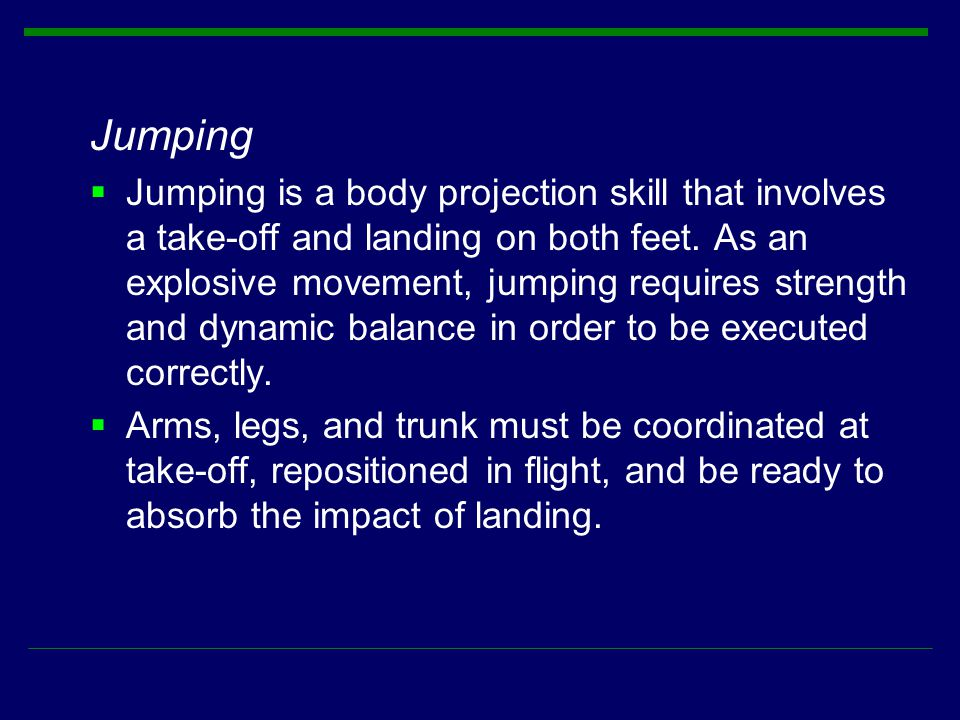Jumping  Jumping is a body projection skill that involves a take-off and landing on both feet. As an explosive movement, jumping requires strength an
