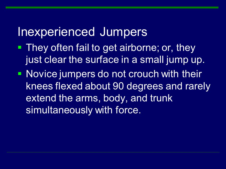 Inexperienced Jumpers  They often fail to get airborne; or, they just clear the surface in a small jump up.  Novice jumpers do not crouch with their