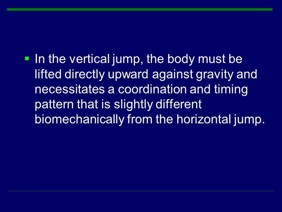  In the vertical jump, the body must be lifted directly upward against gravity and necessitates a coordination and timing pattern that is slightly di