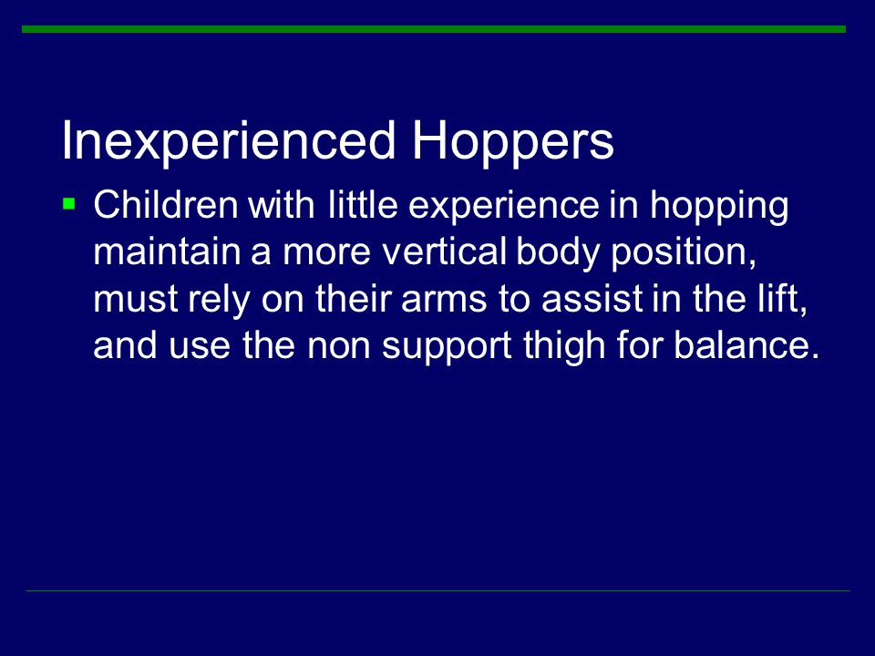 Inexperienced Hoppers  Children with little experience in hopping maintain a more vertical body position, must rely on their arms to assist in the li
