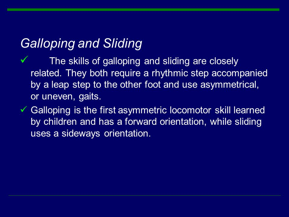 Galloping and Sliding The skills of galloping and sliding are closely related. They both require a rhythmic step accompanied by a leap step to the oth