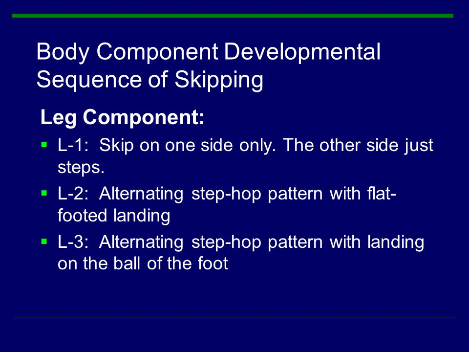 Body Component Developmental Sequence of Skipping Leg Component:  L-1: Skip on one side only. The other side just steps.  L-2: Alternating step-hop