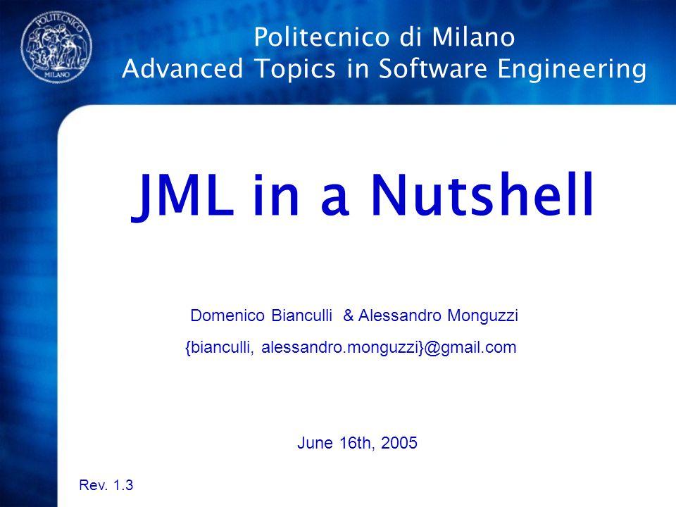 Politecnico di Milano Advanced Topics in Software Engineering JML in a Nutshell Domenico Bianculli & Alessandro Monguzzi {bianculli, alessandro.monguzzi}@gmail.com June 16th, 2005 Rev.