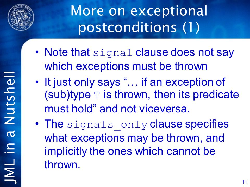 JML in a Nutshell 11 More on exceptional postconditions (1) Note that signal clause does not say which exceptions must be thrown It just only says … if an exception of (sub)type T is thrown, then its predicate must hold and not viceversa.