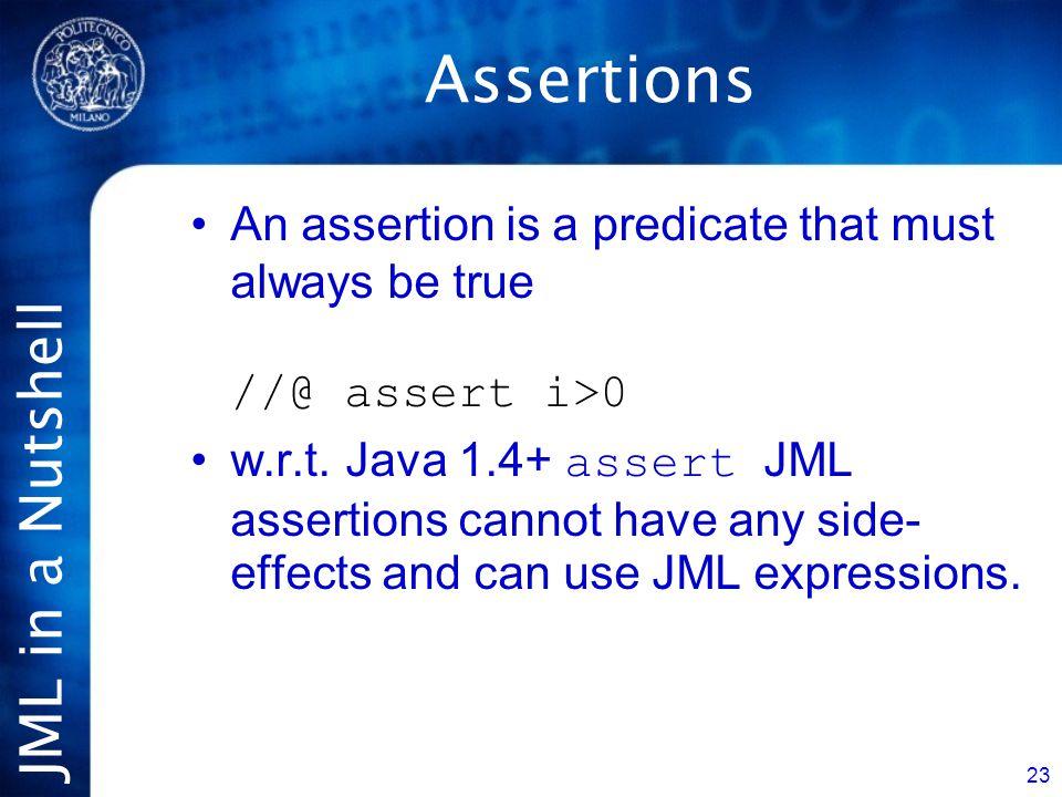 JML in a Nutshell 23 Assertions An assertion is a predicate that must always be true //@ assert i>0 w.r.t.