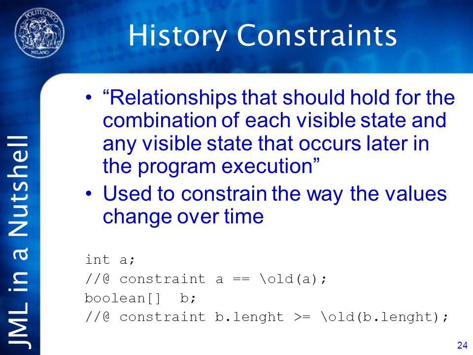 JML in a Nutshell 24 History Constraints Relationships that should hold for the combination of each visible state and any visible state that occurs later in the program execution Used to constrain the way the values change over time int a; //@ constraint a == \old(a); boolean[] b; //@ constraint b.lenght >= \old(b.lenght);