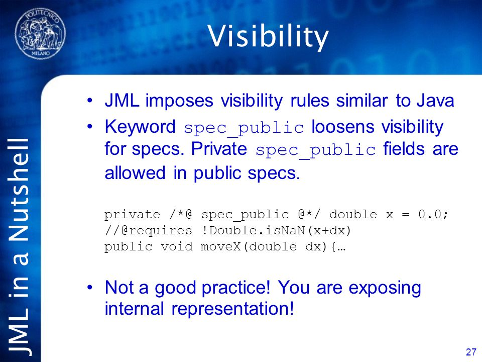 JML in a Nutshell 27 Visibility JML imposes visibility rules similar to Java Keyword spec_public loosens visibility for specs.