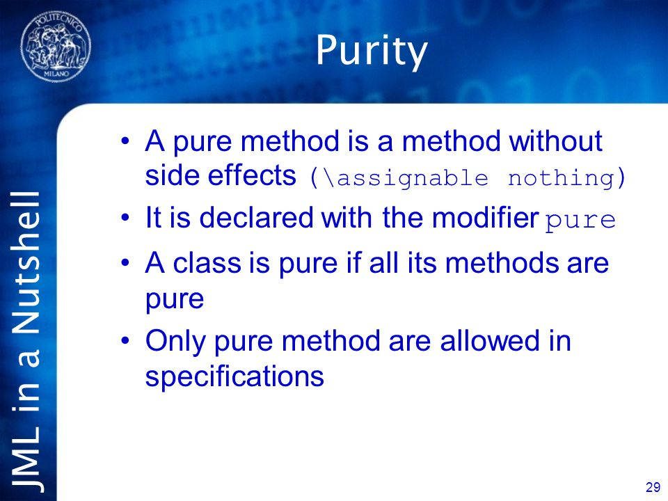 JML in a Nutshell 29 Purity A pure method is a method without side effects ( \assignable nothing ) It is declared with the modifier pure A class is pure if all its methods are pure Only pure method are allowed in specifications