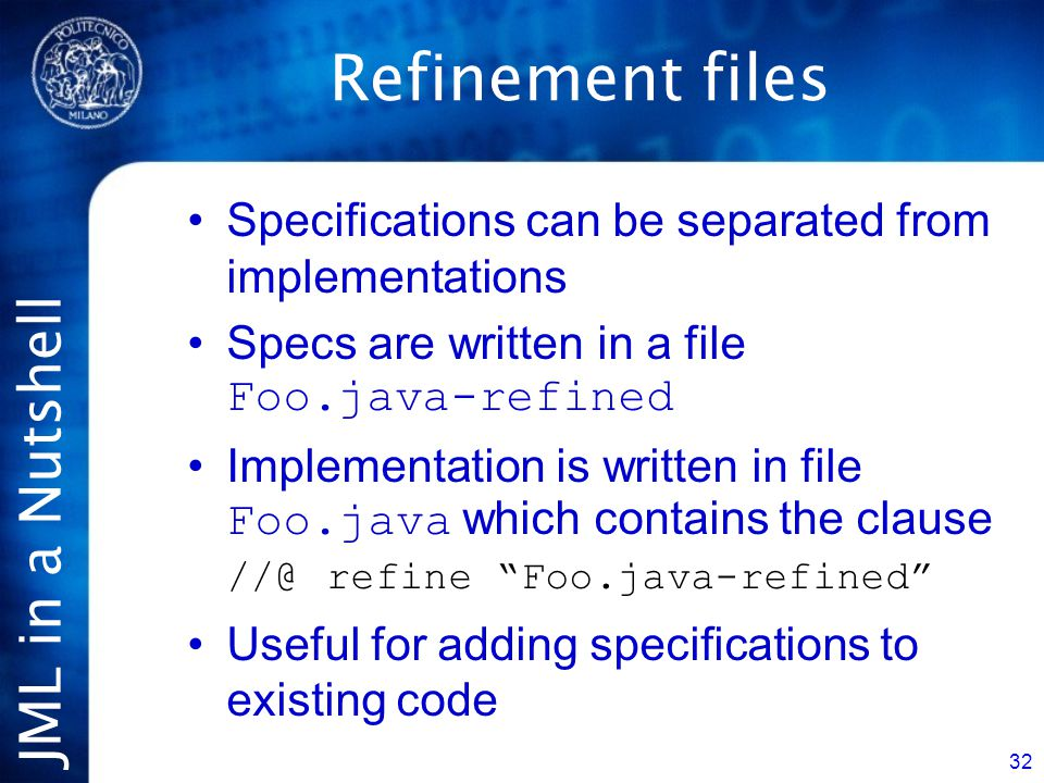 JML in a Nutshell 32 Refinement files Specifications can be separated from implementations Specs are written in a file Foo.java-refined Implementation is written in file Foo.java which contains the clause //@ refine Foo.java-refined Useful for adding specifications to existing code