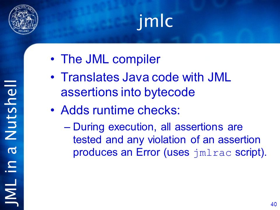 JML in a Nutshell 40 jmlc The JML compiler Translates Java code with JML assertions into bytecode Adds runtime checks: –During execution, all assertions are tested and any violation of an assertion produces an Error (uses jmlrac script).