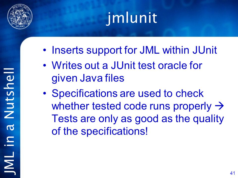 JML in a Nutshell 41 jmlunit Inserts support for JML within JUnit Writes out a JUnit test oracle for given Java files Specifications are used to check whether tested code runs properly  Tests are only as good as the quality of the specifications!