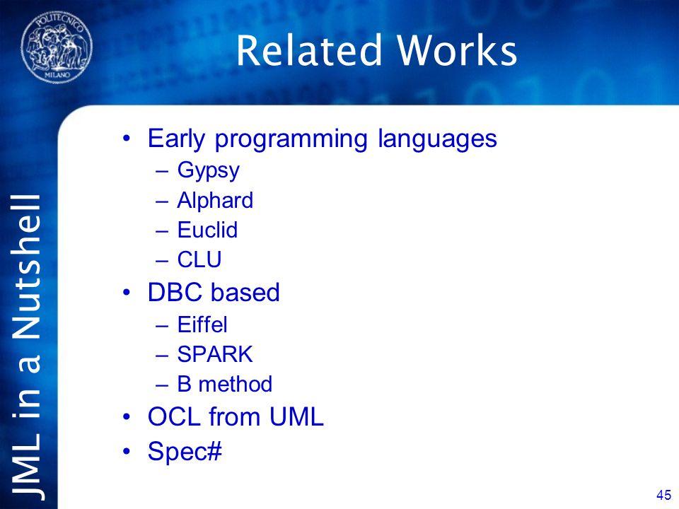 JML in a Nutshell 45 Related Works Early programming languages –Gypsy –Alphard –Euclid –CLU DBC based –Eiffel –SPARK –B method OCL from UML Spec#