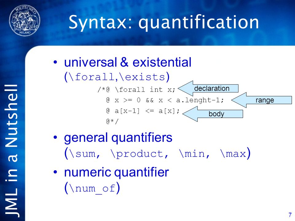 JML in a Nutshell 7 universal & existential ( \forall, \exists ) /*@ \forall int x; @ x >= 0 && x < a.lenght-1; @ a[x-1] <= a[x]; @*/ general quantifiers ( \sum, \product, \min, \max ) numeric quantifier ( \num_of ) Syntax: quantification declaration range body