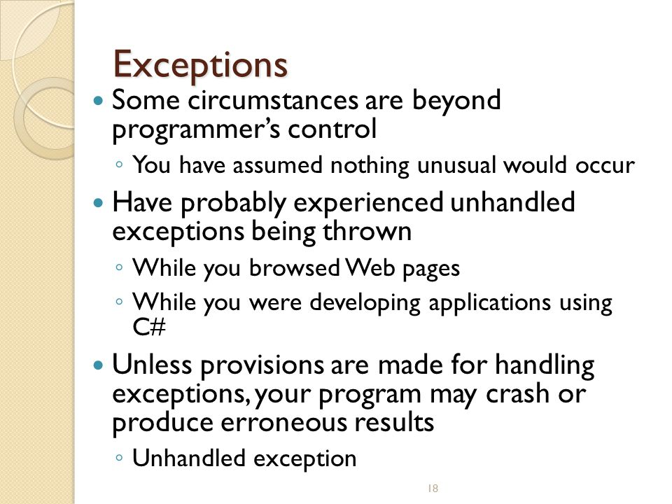 18 Exceptions Some circumstances are beyond programmer's control ◦ You have assumed nothing unusual would occur Have probably experienced unhandled ex