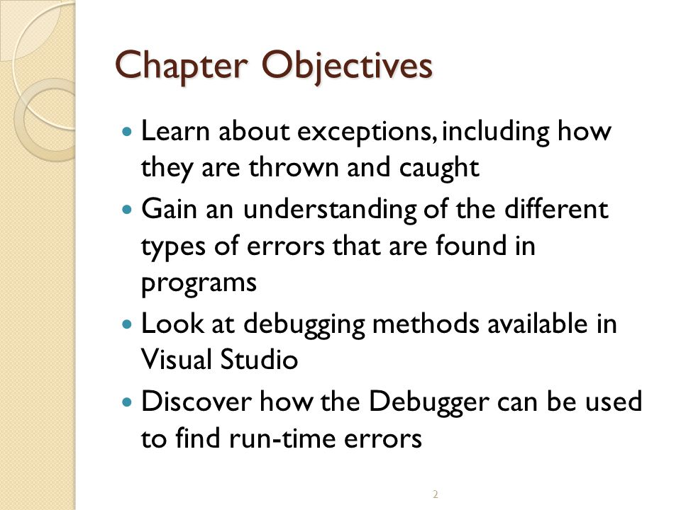 2 Chapter Objectives Learn about exceptions, including how they are thrown and caught Gain an understanding of the different types of errors that are