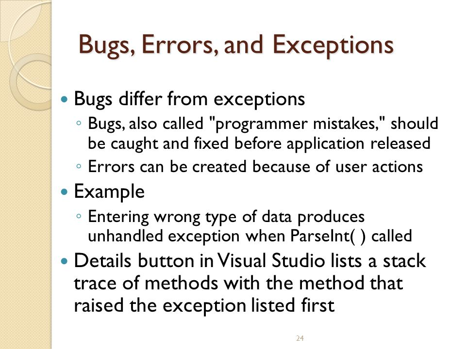 24 Bugs, Errors, and Exceptions Bugs differ from exceptions ◦ Bugs, also called