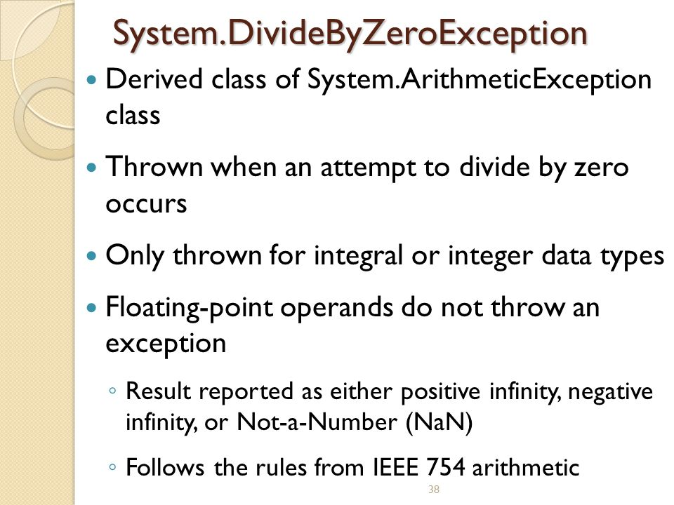 38 System.DivideByZeroException Derived class of System.ArithmeticException class Thrown when an attempt to divide by zero occurs Only thrown for inte
