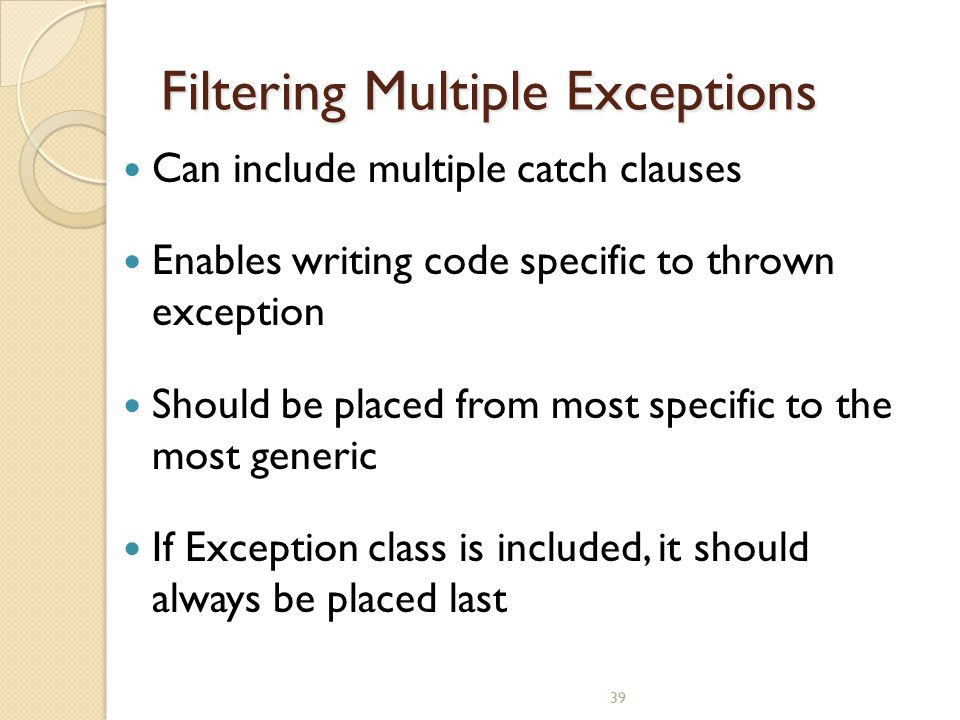 39 Filtering Multiple Exceptions Can include multiple catch clauses Enables writing code specific to thrown exception Should be placed from most speci