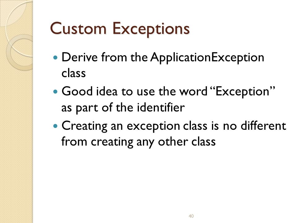 "40 Custom Exceptions Derive from the ApplicationException class Good idea to use the word ""Exception"" as part of the identifier Creating an exception"