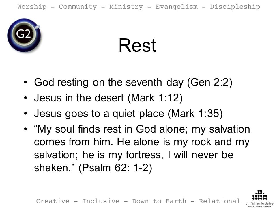 God resting on the seventh day (Gen 2:2) Jesus in the desert (Mark 1:12) Jesus goes to a quiet place (Mark 1:35) My soul finds rest in God alone; my salvation comes from him.