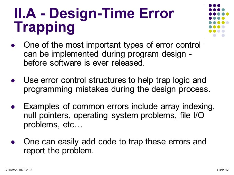 S.Horton/107/Ch. 8Slide 12 II.A - Design-Time Error Trapping One of the most important types of error control can be implemented during program design