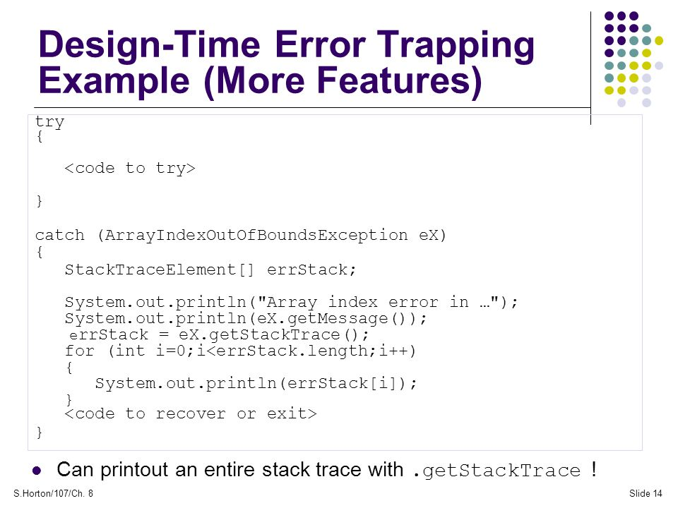 S.Horton/107/Ch. 8Slide 14 Design-Time Error Trapping Example (More Features) try { } catch (ArrayIndexOutOfBoundsException eX) { StackTraceElement[]