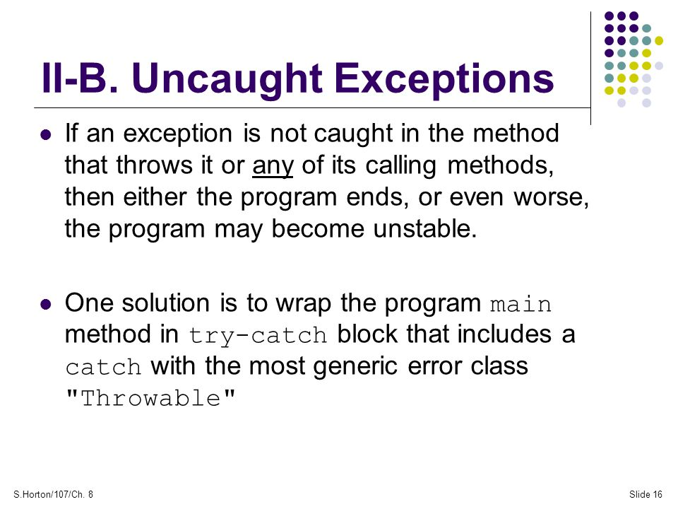S.Horton/107/Ch. 8Slide 16 II-B. Uncaught Exceptions If an exception is not caught in the method that throws it or any of its calling methods, then ei