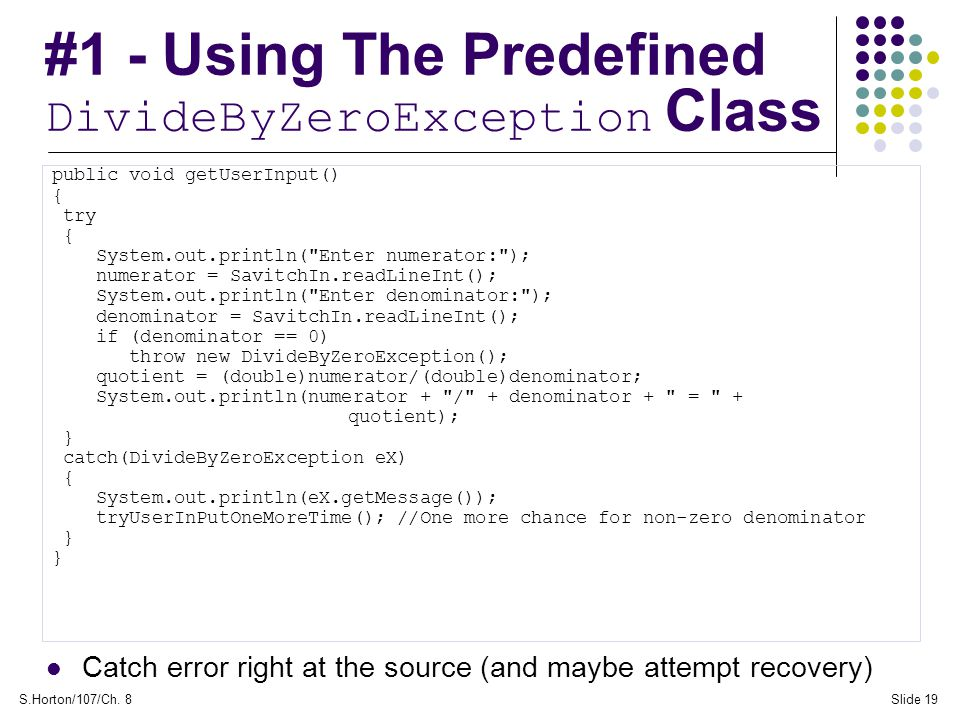 S.Horton/107/Ch. 8Slide 19 #1 - Using The Predefined DivideByZeroException Class public void getUserInput() { try { System.out.println(