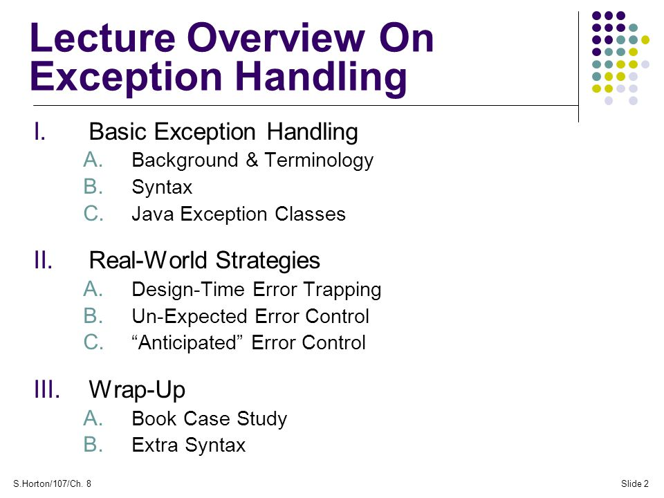 S.Horton/107/Ch. 8Slide 2 Lecture Overview On Exception Handling I. Basic Exception Handling A. Background & Terminology B. Syntax C. Java Exception C