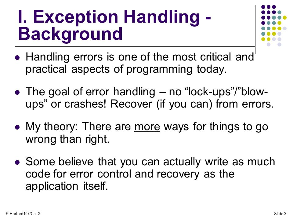 S.Horton/107/Ch. 8Slide 3 I. Exception Handling - Background Handling errors is one of the most critical and practical aspects of programming today. T
