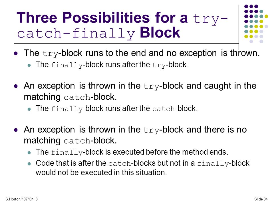 S.Horton/107/Ch. 8Slide 34 Three Possibilities for a try- catch-finally Block The try -block runs to the end and no exception is thrown. The finally -