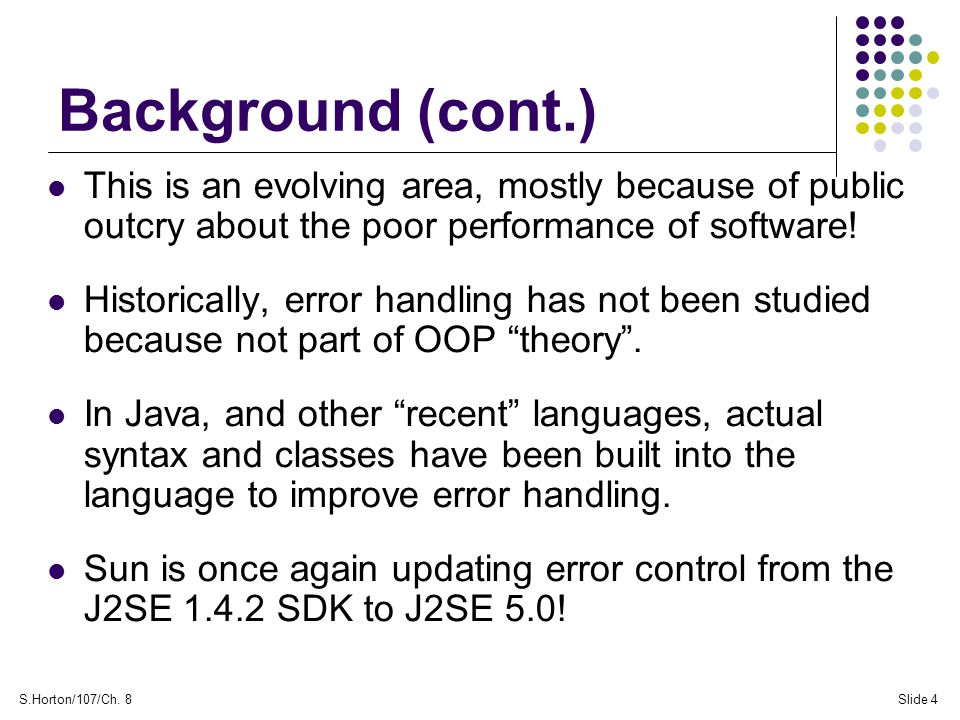 S.Horton/107/Ch. 8Slide 4 Background (cont.) This is an evolving area, mostly because of public outcry about the poor performance of software! Histori