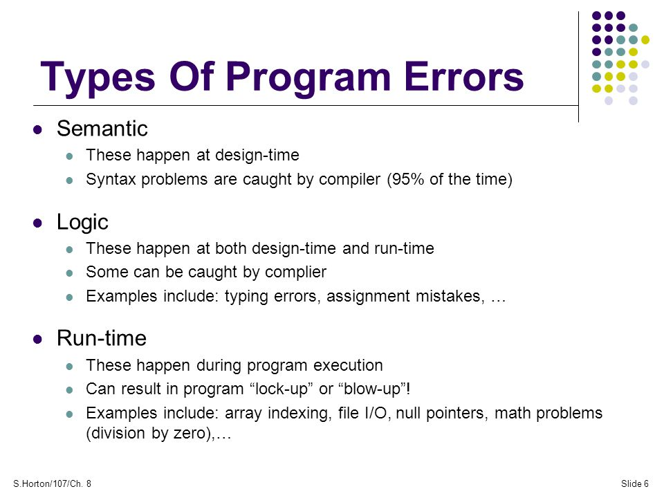 S.Horton/107/Ch. 8Slide 6 Types Of Program Errors Semantic These happen at design-time Syntax problems are caught by compiler (95% of the time) Logic