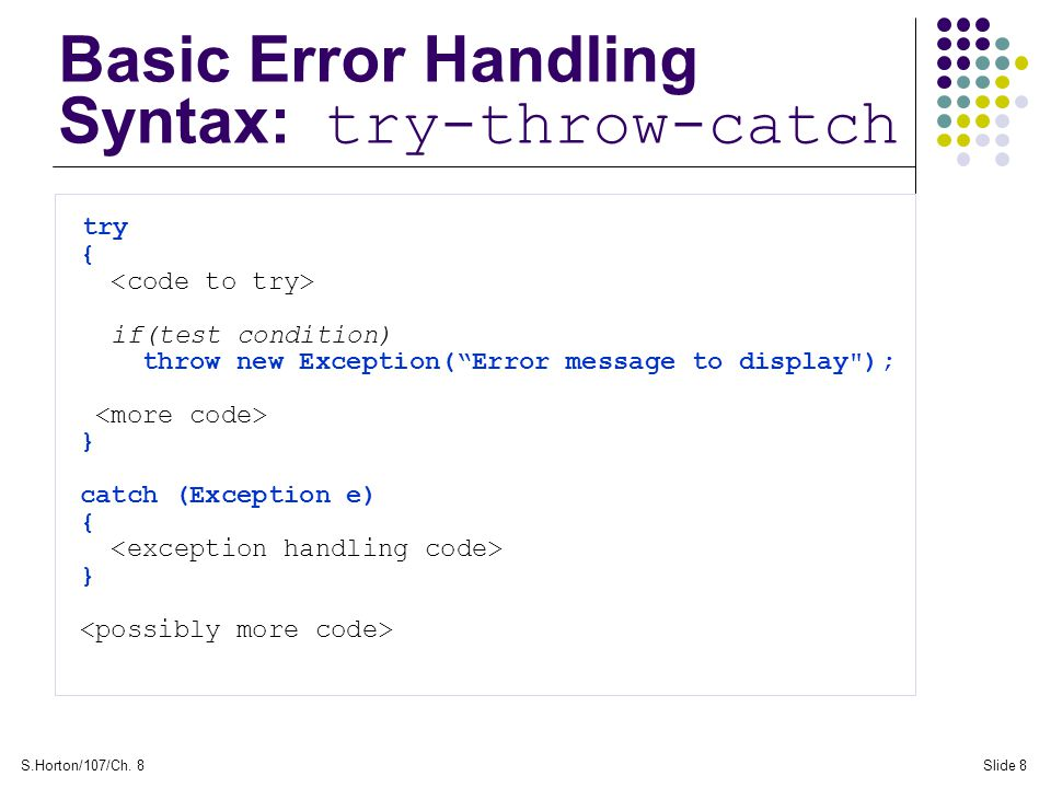 "S.Horton/107/Ch. 8Slide 8 Basic Error Handling Syntax: try-throw-catch try { if(test condition) throw new Exception(""Error message to display"