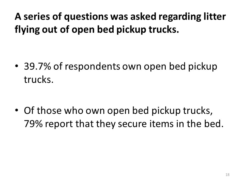 18 A series of questions was asked regarding litter flying out of open bed pickup trucks.