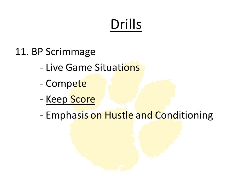 Drills 11. BP Scrimmage - Live Game Situations - Compete - Keep Score - Emphasis on Hustle and Conditioning