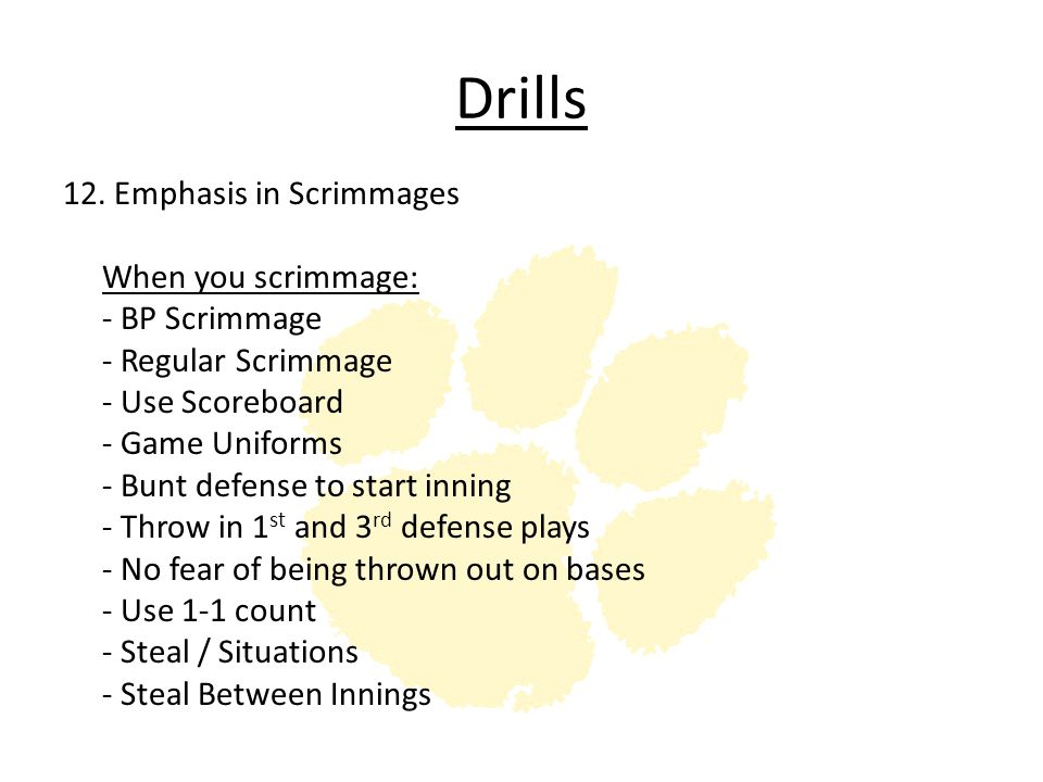Drills 12. Emphasis in Scrimmages When you scrimmage: - BP Scrimmage - Regular Scrimmage - Use Scoreboard - Game Uniforms - Bunt defense to start inni