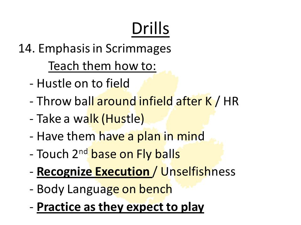 Drills 14. Emphasis in Scrimmages Teach them how to: - Hustle on to field - Throw ball around infield after K / HR - Take a walk (Hustle) - Have them